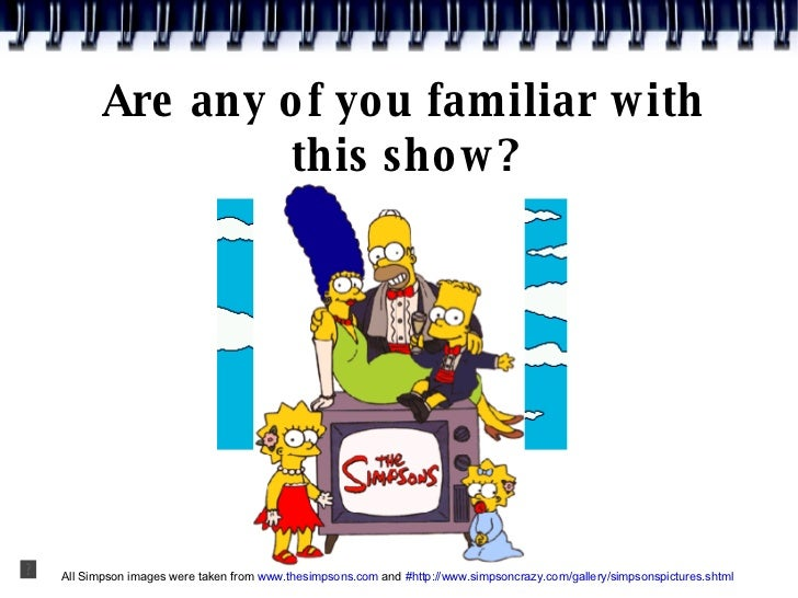 Are any of you familiar with this show? All Simpson images were taken from  www.thesimpsons.com  and  #http://www.simpsonc...
