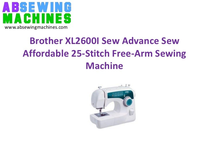 www.absewingmachines.com       Brother XL2600I Sew Advance Sew      Affordable 25-Stitch Free-Arm Sewing                  ...