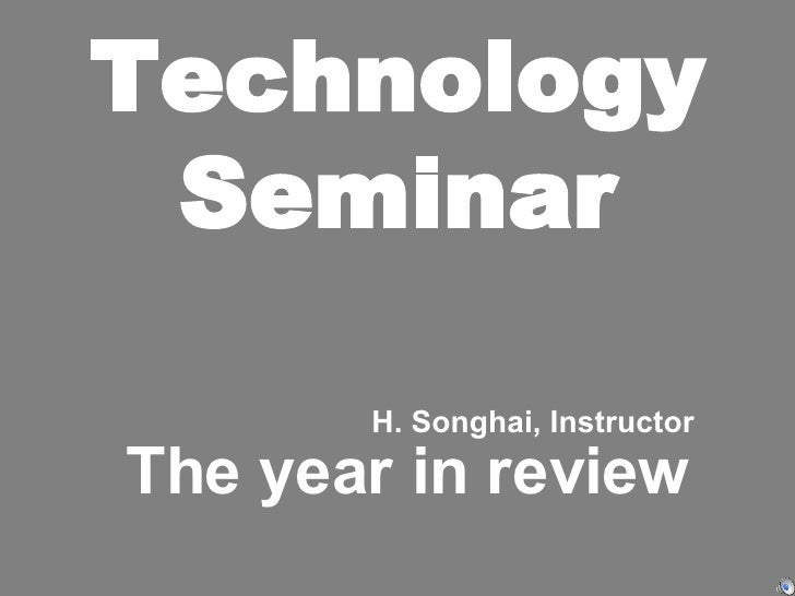 Technology Seminar The year in review H. Songhai, Instructor
