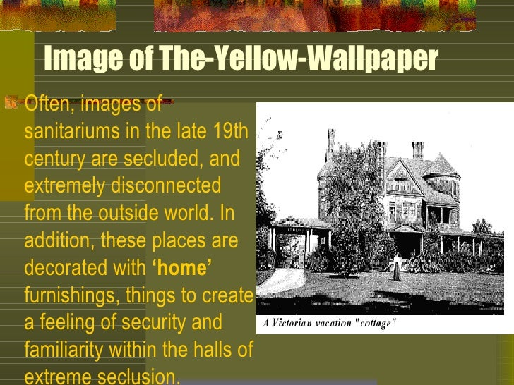 an analysis of settings in the yellow wallpaper by charlotte perkins gilman Charlotte perkins gillman (1860-1935) contributing editor: elaine hedges classroom issues and strategies students respond well to the yellow wall-paper they like the story and don't have serious difficulty understanding it, and they enjoy discussing the meanings of the wallpaper.