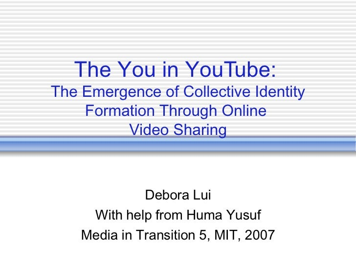 The You in YouTube:  The Emergence of Collective Identity Formation Through Online  Video Sharing Debora Lui With help fro...