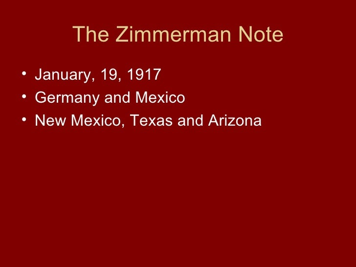 The Zimmerman Note <ul><li>January, 19, 1917 </li></ul><ul><li>Germany and Mexico </li></ul><ul><li>New Mexico, Texas and ...