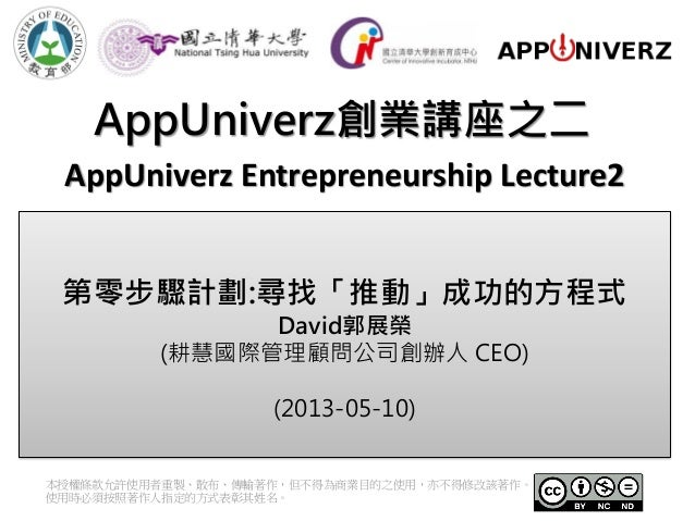 AppUniverz創業講座之二本授權條款允許使用者重製、散布、傳輸著作,但不得為商業目的之使用,亦不得修改該著作。使用時必須按照著作人指定的方式表彰其姓名。AppUniverz Entrepreneurship Lecture2第零步驟計劃:...