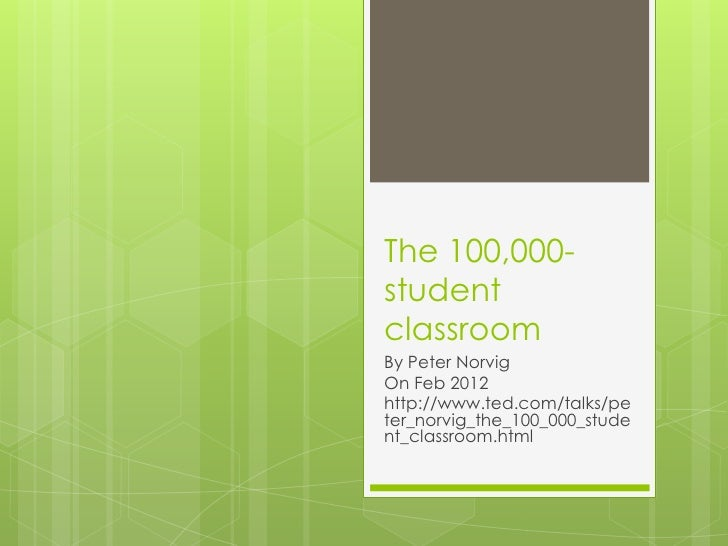 The 100,000-studentclassroomBy Peter NorvigOn Feb 2012http://www.ted.com/talks/peter_norvig_the_100_000_student_classroom....