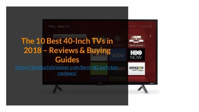 The 10 Best 40-Inch TVs in 2018 – Reviews & Buying Guides https://productsbrowser.com/best-40-inch-tvs- reviews/