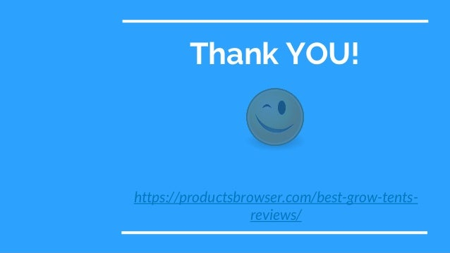 Thank YOU! https://productsbrowser.com/best-grow-tents- reviews/