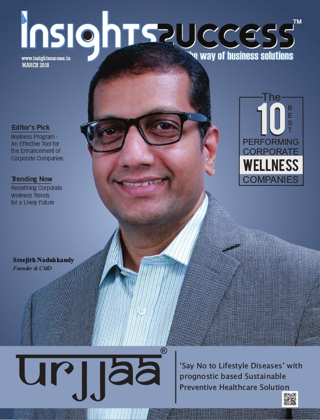 ™ MARCH 2018 www.insightssuccess.in Sreejith Nadukkandy Founder & CMD 'Say No to Lifestyle Diseases' with prognostic based...