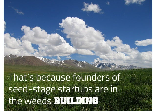 That's because founders of seed-stage startups are in the weeds building