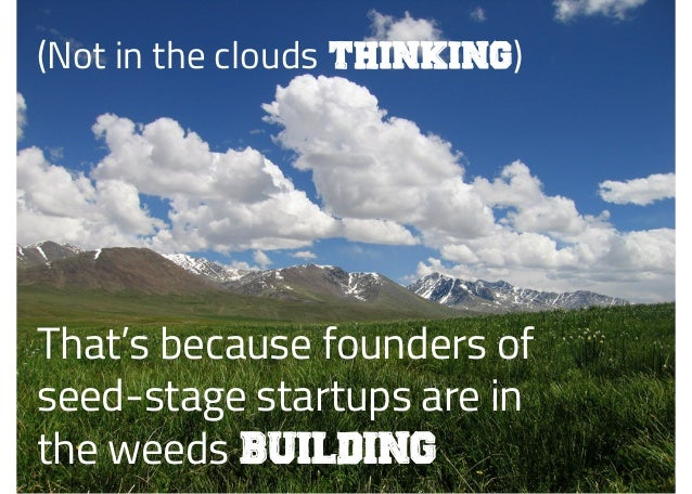 (Not in the clouds thinking) That's because founders of seed-stage startups are in the weeds building