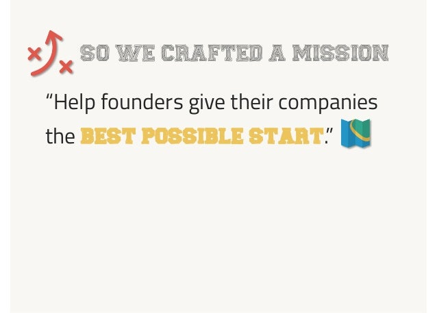 "SO WE CRAFTED A MISSION ""Help founders give their companies the BEST POSSIBLE START."""