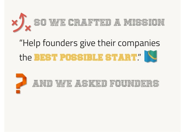 "SO WE CRAFTED A MISSION ""Help founders give their companies the BEST POSSIBLE START."" AND WE ASKED FOUNDERS"