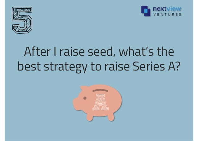 After I raise seed, what's the best strategy to raise Series A? 5 A