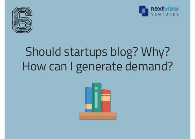Should startups blog? Why? How can I generate demand? 6