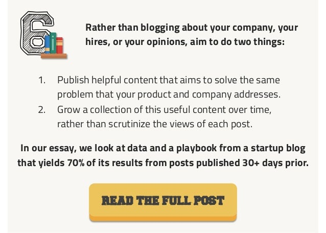 Rather than blogging about your company, your hires, or your opinions, aim to do two things: 61. Publish helpful content ...