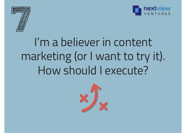I'm a believer in content marketing (or I want to try it). How should I execute? 7