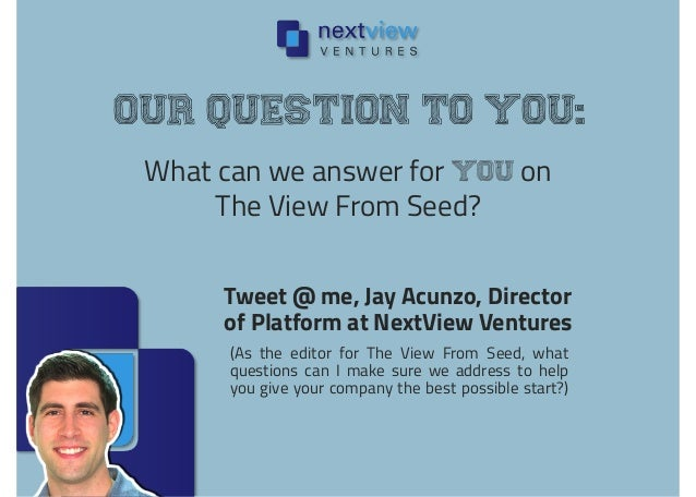What can we answer for you on The View From Seed? Our question to you: Tweet @ me, Jay Acunzo, Director of Platform at Nex...