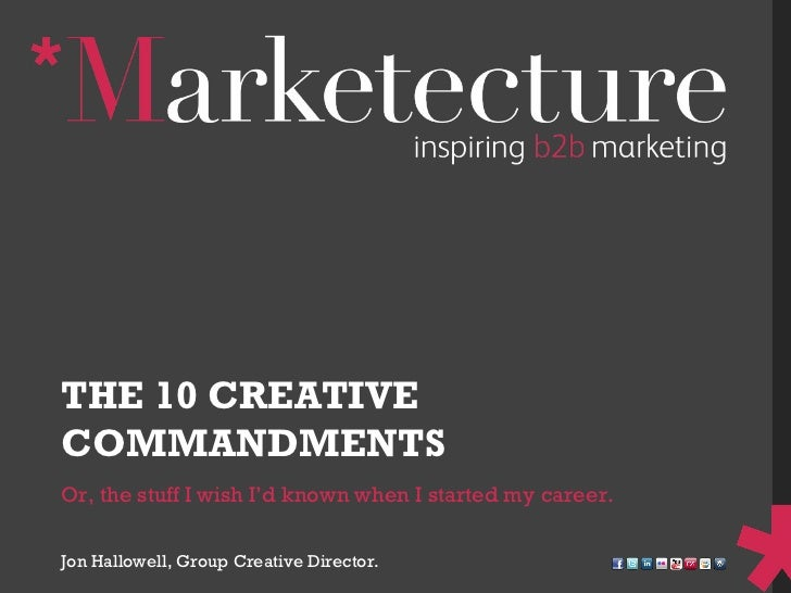 Or, the stuff I wish I'd known when I started my career. THE 10 CREATIVE COMMANDMENTS Jon Hallowell, Group Creative Direct...