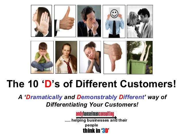The 10 'D's of Different Customers! A 'Dramatically and Demonstrably Different' way of Differentiating Your Customers! ......