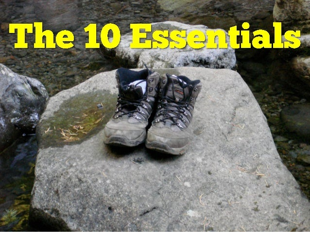 Learn To Use The Ten Essentials Just having these 10 items, or categories of items, will not necessarily save yourlife. If...
