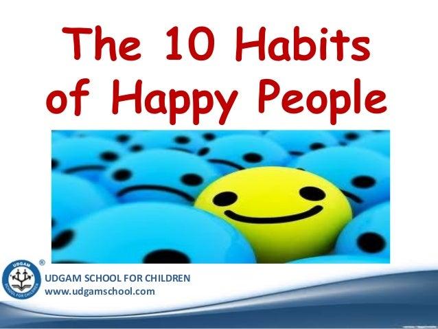 UDGAM SCHOOL FOR CHILDREN www.udgamschool.com The 10 Habits of Happy People