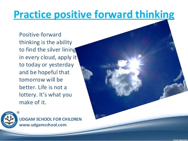 UDGAM SCHOOL FOR CHILDREN www.udgamschool.com Practice positive forward thinking Positive-forward thinking is the ability ...