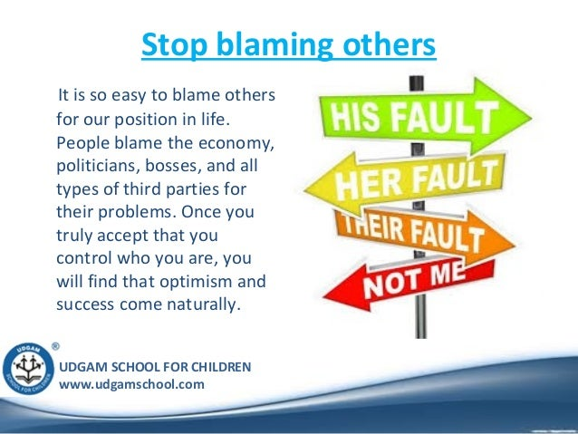 UDGAM SCHOOL FOR CHILDREN www.udgamschool.com Stop blaming others It is so easy to blame others for our position in life. ...