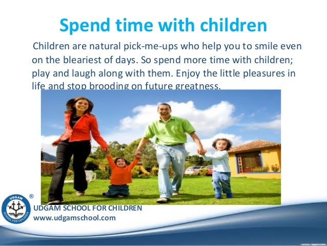 UDGAM SCHOOL FOR CHILDREN www.udgamschool.com Spend time with children Children are natural pick-me-ups who help you to sm...
