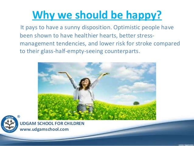 UDGAM SCHOOL FOR CHILDREN www.udgamschool.com Why we should be happy? It pays to have a sunny disposition. Optimistic peop...