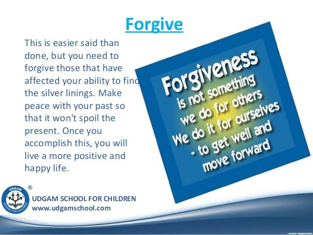UDGAM SCHOOL FOR CHILDREN www.udgamschool.com Forgive This is easier said than done, but you need to forgive those that ha...