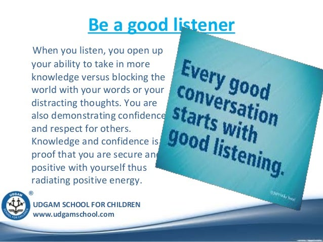 UDGAM SCHOOL FOR CHILDREN www.udgamschool.com Be a good listener When you listen, you open up your ability to take in more...