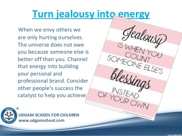 UDGAM SCHOOL FOR CHILDREN www.udgamschool.com Turn jealousy into energy When we envy others we are only hurting ourselves....