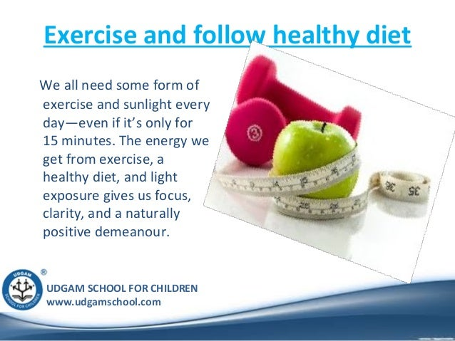 UDGAM SCHOOL FOR CHILDREN www.udgamschool.com Exercise and follow healthy diet We all need some form of exercise and sunli...