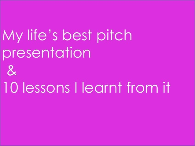 My life's best pitch presentation & 10 lessons I learnt from it