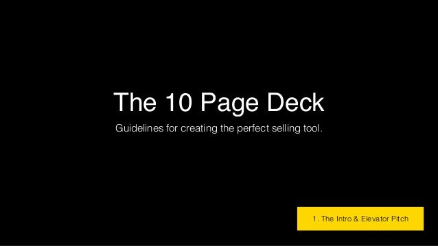The 10 Page Deck Guidelines for creating the perfect selling tool. 1. The Intro & Elevator Pitch