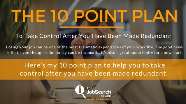 THE 10 POINT PLAN To Take Control After You Have Been Made Redundant Losing your job can be one of the most traumatic expe...