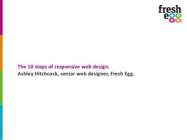 The 10 steps of responsive web design. Ashley Hitchcock, senior web designer, Fresh Egg.