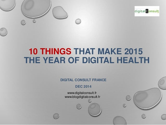 10 THINGS THAT MAKE 2015  THE YEAR OF DIGITAL HEALTH  DIGITAL CONSULT FRANCE  DEC 2014  www.digitalconsult.fr  www.blogdig...