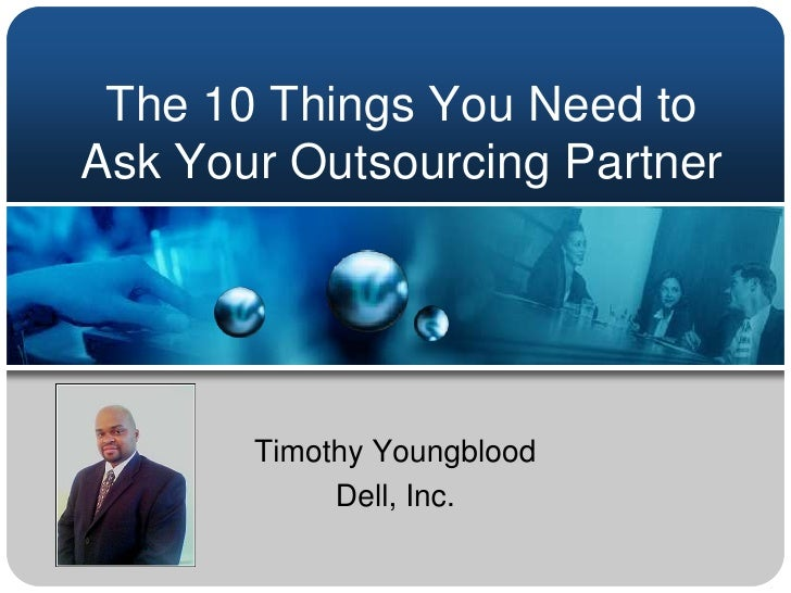 The 10 Things You Need to Ask Your Outsourcing Partner<br />Timothy Youngblood<br />Dell, Inc.<br />