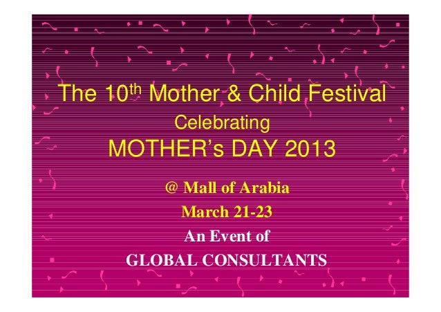 The   10 th   Mother & Child Festival                Celebrating      MOTHER's DAY 2013           @ Mall of Arabia        ...