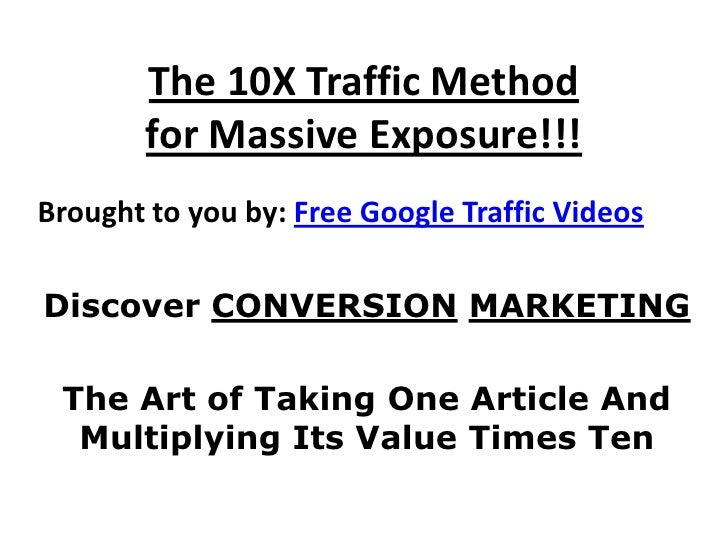 The 10X Traffic Method         for Massive Exposure!!! Brought to you by: Free Google Traffic Videos  Discover CONVERSION ...