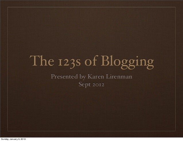 The 123s of Blogging                             Presented by Karen Lirenman                                       Sept 20...