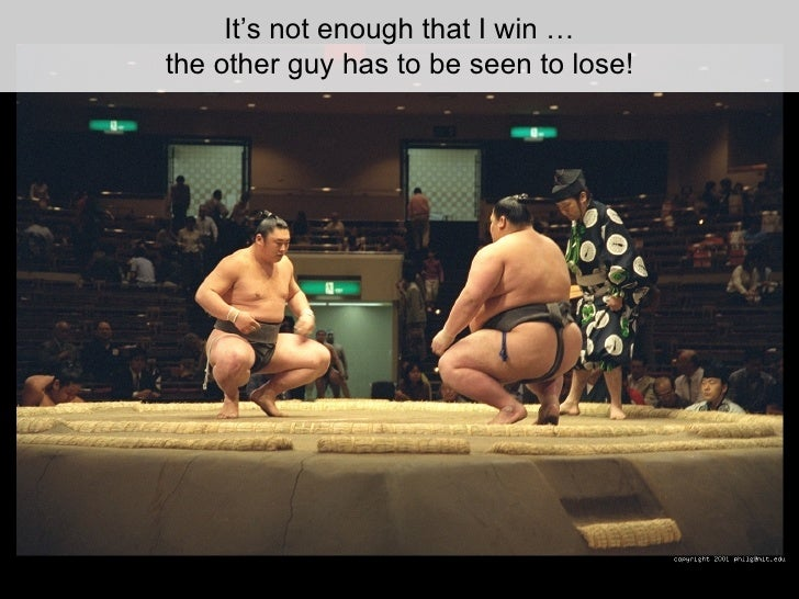 It's not enough that I win … the other guy has to be seen to lose!