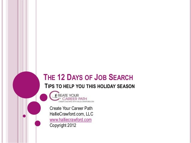 THE 12 DAYS OF JOB SEARCHTIPS TO HELP YOU THIS HOLIDAY SEASON Create Your Career Path HallieCrawford.com, LLC www.halliecr...