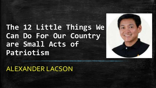 The 12 Little Things We Can Do For Our Country are Small Acts of Patriotism ALEXANDER LACSON