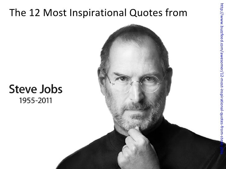 http://www.buzzfeed.com/awesomer/12-most-inspirational-quotes-from-steve-jobs The 12 Most Inspirational Quotes from