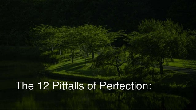 The 12 Pitfalls of Perfection: