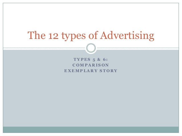 T Y P E S 5 & 6 : C O M P A R I S O N E X E M P L A R Y S T O R Y The 12 types of Advertising