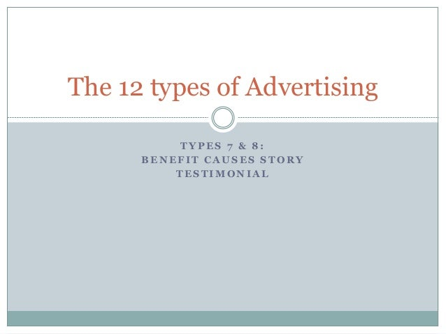 T Y P E S 7 & 8 : B E N E F I T C A U S E S S T O R Y T E S T I M O N I A L The 12 types of Advertising