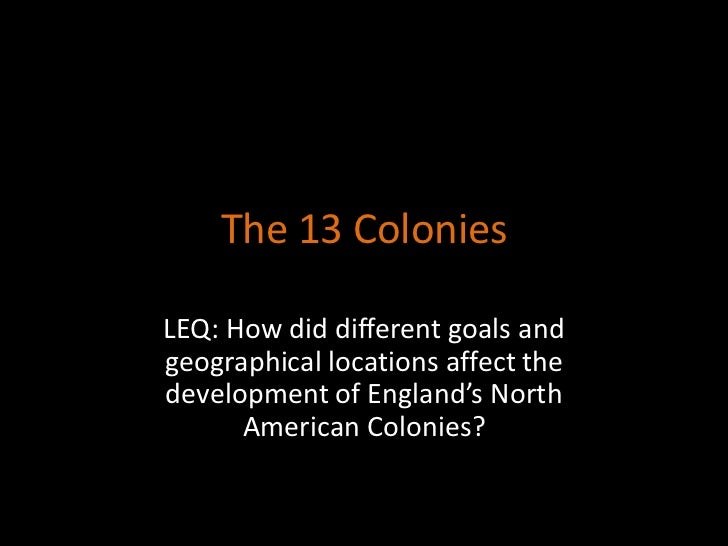 The 13 ColoniesLEQ: How did different goals andgeographical locations affect thedevelopment of England's North      Americ...