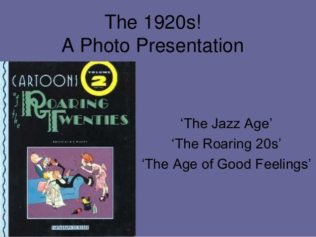 The 1920s!A Photo Presentation               'The Jazz Age'             'The Roaring 20s'        'The Age of Good Feelings'